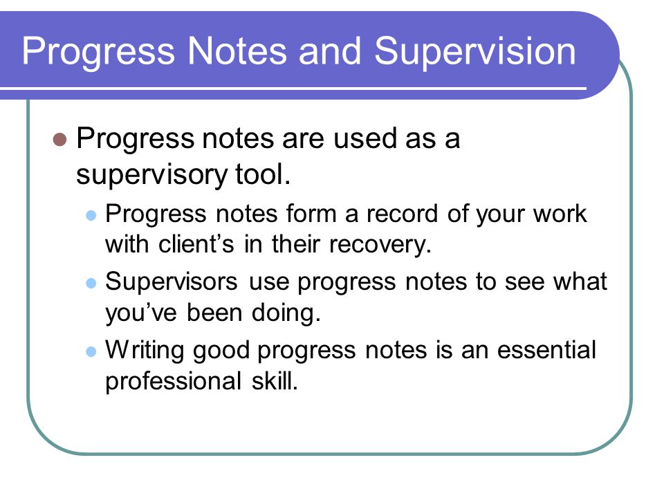 Progress Notes and Supervision Progress notes are used as a supervisory tool.
