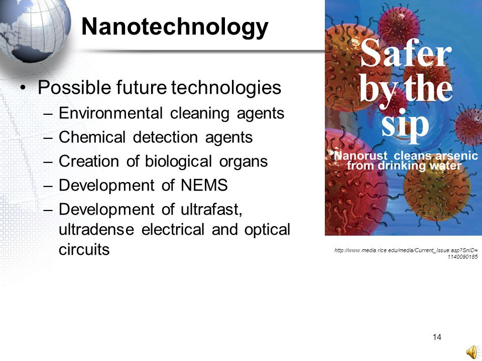 14 Nanotechnology Possible future technologies –Environmental cleaning agents –Chemical detection agents –Creation of biological organs –Development o