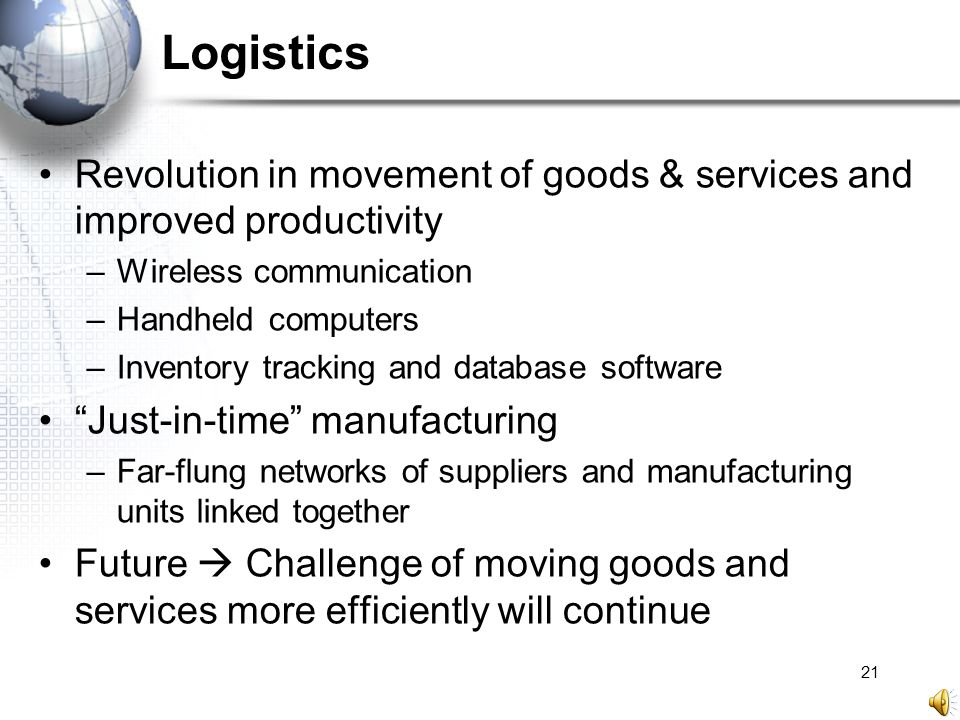 21 Logistics Revolution in movement of goods & services and improved productivity –Wireless communication –Handheld computers –Inventory tracking and