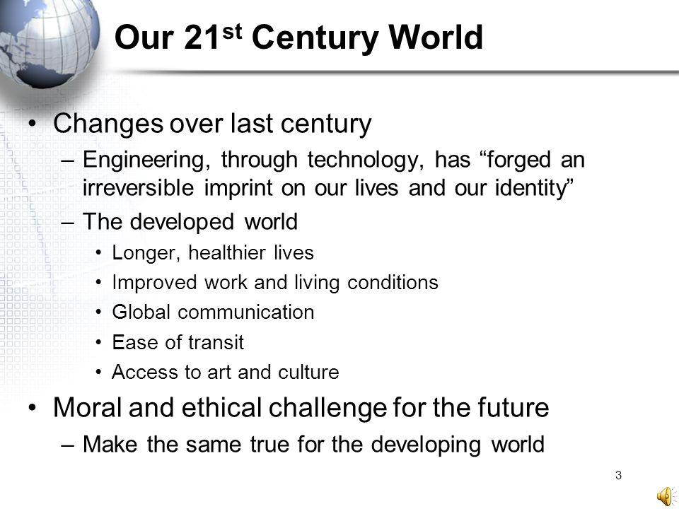 "3 Our 21 st Century World Changes over last century –Engineering, through technology, has ""forged an irreversible imprint on our lives and our identit"