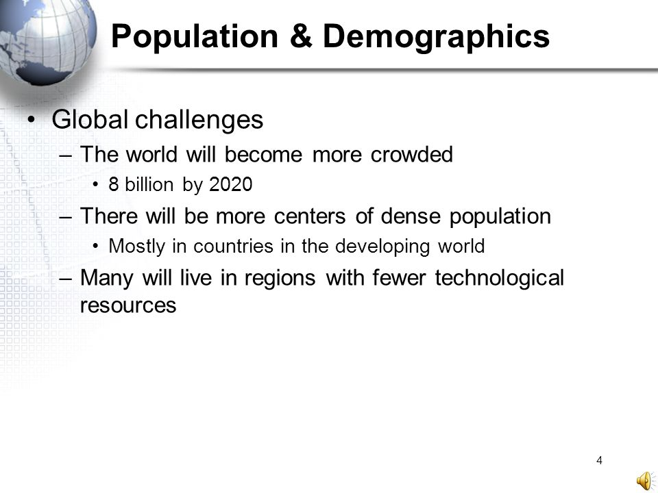 5 Population & Demographics Aging society in the developed world –By 2050, ratio of taxpaying workers to nonworking pensioners in US will fall from 4:1 to 2:1 Impacts: –Economic stress –Increasing demands on health care system –Heightened labor force tensions –Increasing political instability