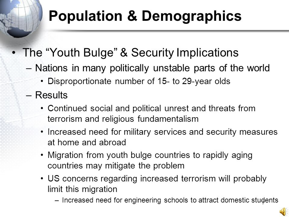 "7 Population & Demographics The ""Youth Bulge"" & Security Implications –Nations in many politically unstable parts of the world Disproportionate number"