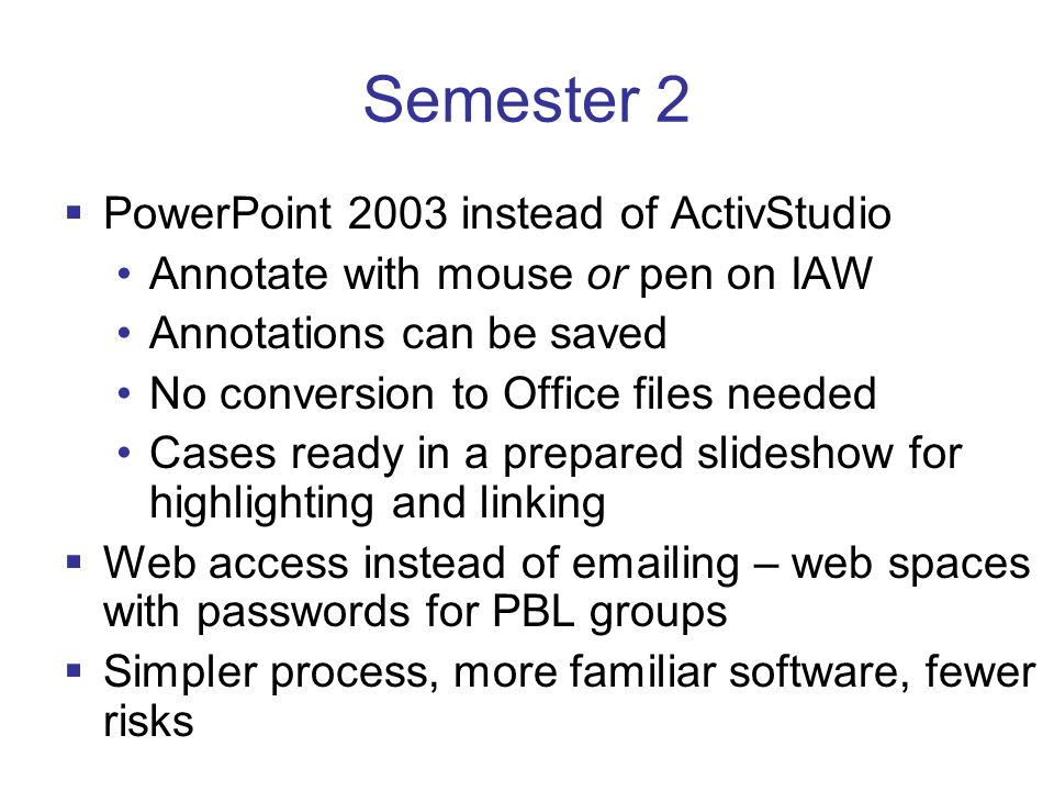  PowerPoint 2003 instead of ActivStudio Annotate with mouse or pen on IAW Annotations can be saved No conversion to Office files needed Cases ready in a prepared slideshow for highlighting and linking  Web access instead of emailing – web spaces with passwords for PBL groups  Simpler process, more familiar software, fewer risks