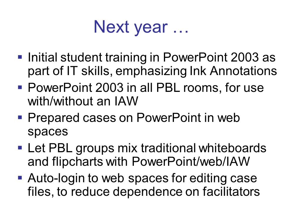 Next year …  Initial student training in PowerPoint 2003 as part of IT skills, emphasizing Ink Annotations  PowerPoint 2003 in all PBL rooms, for use with/without an IAW  Prepared cases on PowerPoint in web spaces  Let PBL groups mix traditional whiteboards and flipcharts with PowerPoint/web/IAW  Auto-login to web spaces for editing case files, to reduce dependence on facilitators