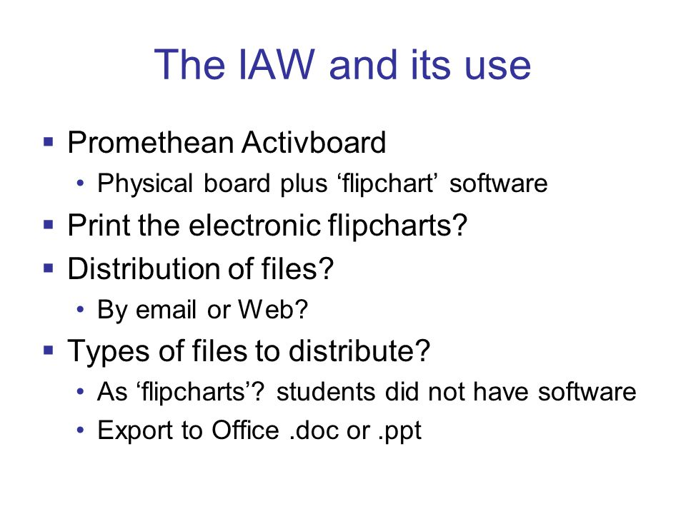 The project  To help learning by students creating a shared, electronic, editable record of the PBL process  2 yr1 groups and 2 yr2 groups, in both semesters  4 facilitators, who swapped groups in semester 2 (and one new facilitator)  Software ActivStudio flipchart software semantic net software – planned but not done not planned: PowerPoint 2003  Evaluation: Questionnaire to IAW groups and traditional whiteboard/flipchart groups, plus observation.