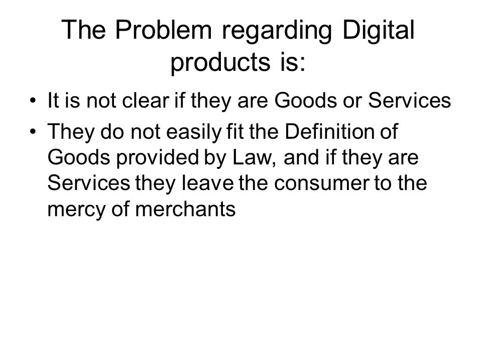 The Problem regarding Digital products is: It is not clear if they are Goods or Services They do not easily fit the Definition of Goods provided by Law, and if they are Services they leave the consumer to the mercy of merchants