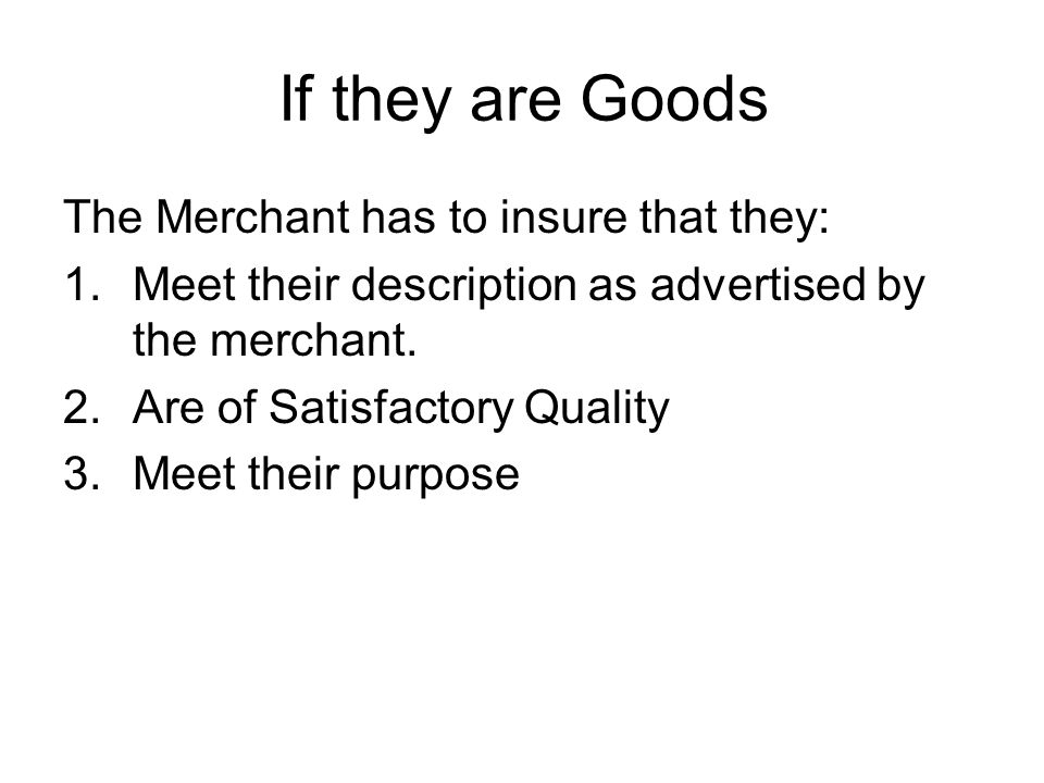 If they are Goods The Merchant has to insure that they: 1.Meet their description as advertised by the merchant.