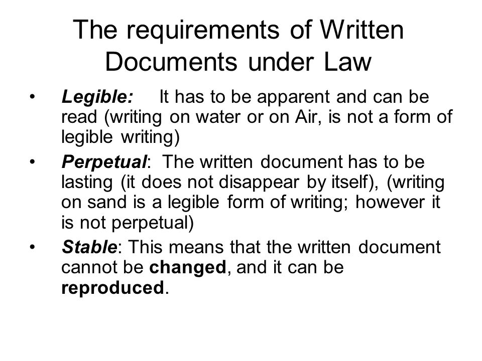 The requirements of Written Documents under Law Legible: It has to be apparent and can be read (writing on water or on Air, is not a form of legible writing) Perpetual: The written document has to be lasting (it does not disappear by itself), (writing on sand is a legible form of writing; however it is not perpetual) Stable: This means that the written document cannot be changed, and it can be reproduced.