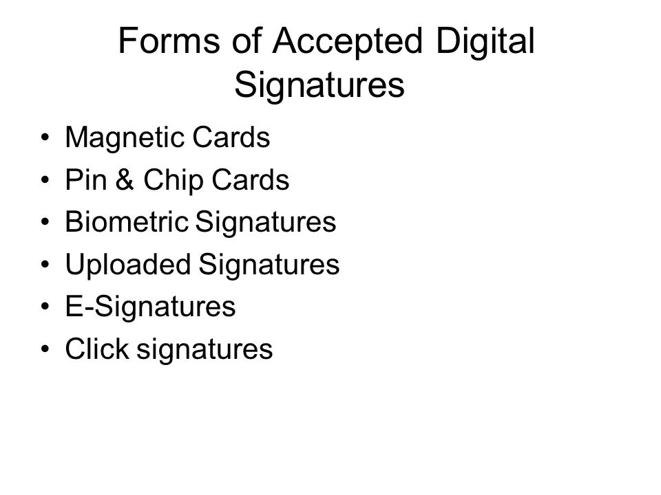 Forms of Accepted Digital Signatures Magnetic Cards Pin & Chip Cards Biometric Signatures Uploaded Signatures E-Signatures Click signatures