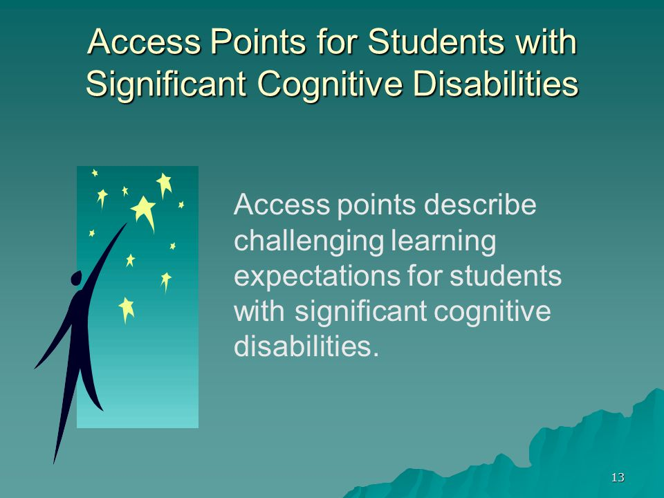 13 Access Points for Students with Significant Cognitive Disabilities Access points describe challenging learning expectations for students with significant cognitive disabilities.