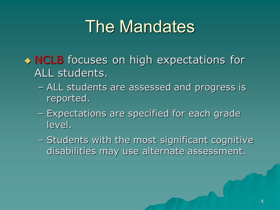 4 The Mandates  NCLB focuses on high expectations for ALL students.