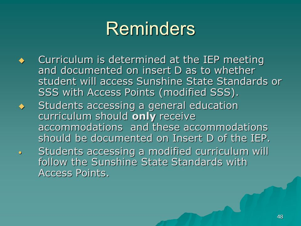 48 Reminders  Curriculum is determined at the IEP meeting and documented on insert D as to whether student will access Sunshine State Standards or SSS with Access Points (modified SSS).