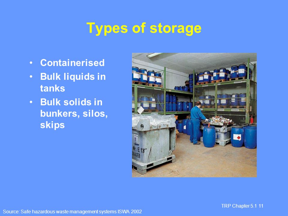 TRP Chapter 5.1 11 Types of storage Containerised Bulk liquids in tanks Bulk solids in bunkers, silos, skips Source: Safe hazardous waste management s