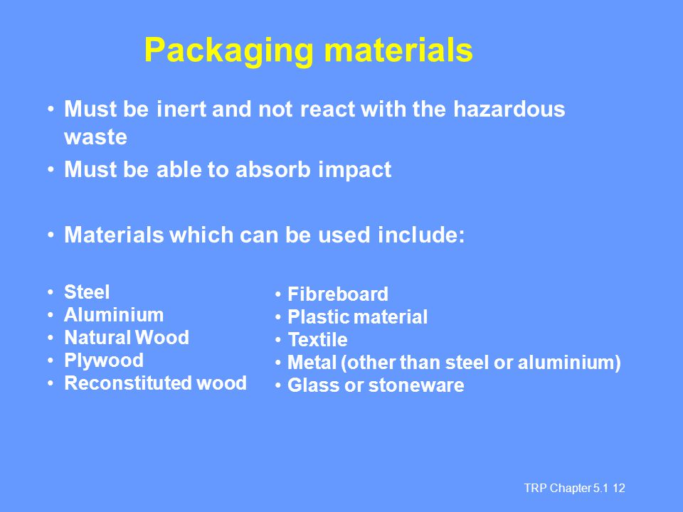 TRP Chapter 5.1 12 Must be inert and not react with the hazardous waste Must be able to absorb impact Materials which can be used include: Steel Alumi
