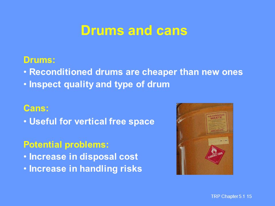 TRP Chapter 5.1 15 Drums and cans Drums: Reconditioned drums are cheaper than new ones Inspect quality and type of drum Cans: Useful for vertical free