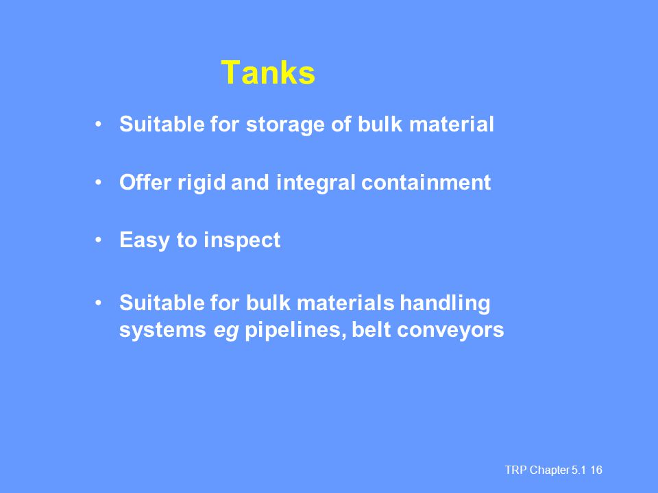 TRP Chapter 5.1 16 Tanks Suitable for storage of bulk material Offer rigid and integral containment Easy to inspect Suitable for bulk materials handli