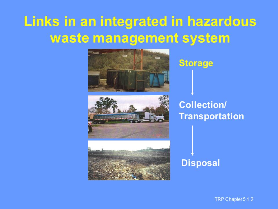 TRP Chapter 5.1 3 Storage site selection On-site storage: In waste generator premises Not subject to flooding Away from manufacturing/processing areas Away from employee activities Off-site storage: Not subject to flooding Away from residential area Ideally in industrial area Good access to public infrastructure eg roads, emergency services