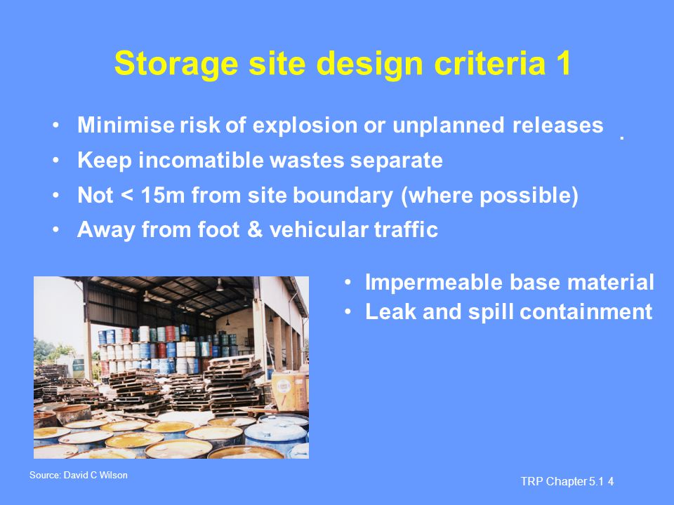 TRP Chapter 5.1 5 Storage site design criteria 2 Protection from climate Good ventilation Limit height of stacked containers Eye wash station Provide drainage system or elevate Adsorbent material for spills Re-packaging area Comply with regulations