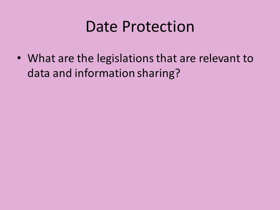 Date Protection What are the legislations that are relevant to data and information sharing?