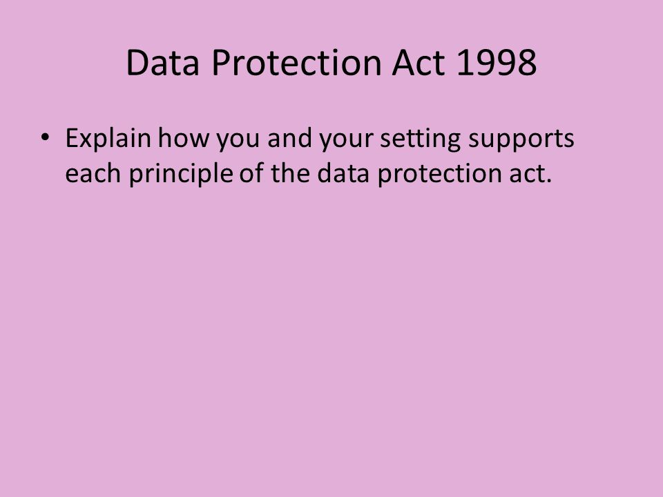 Data Protection Act 1998 Explain how you and your setting supports each principle of the data protection act.