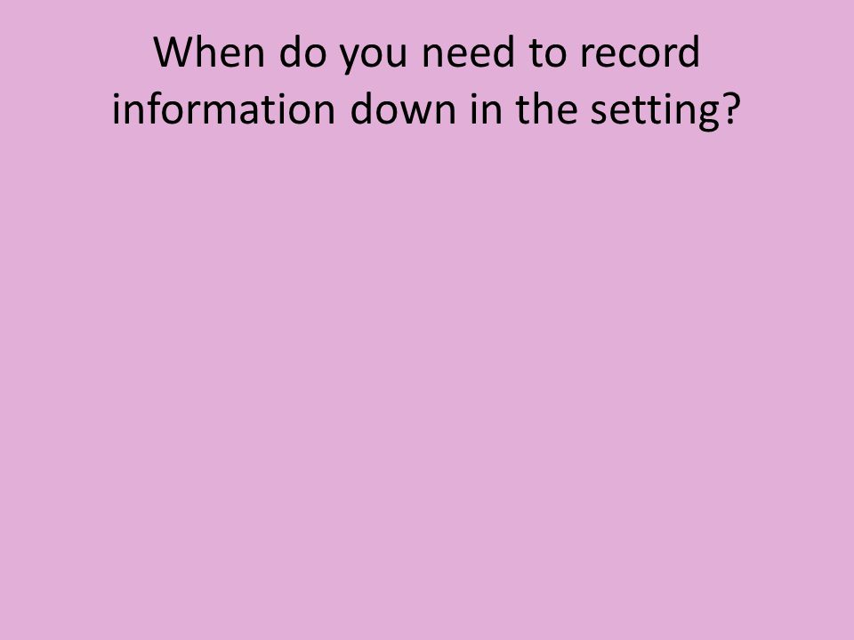 When do you need to record information down in the setting?