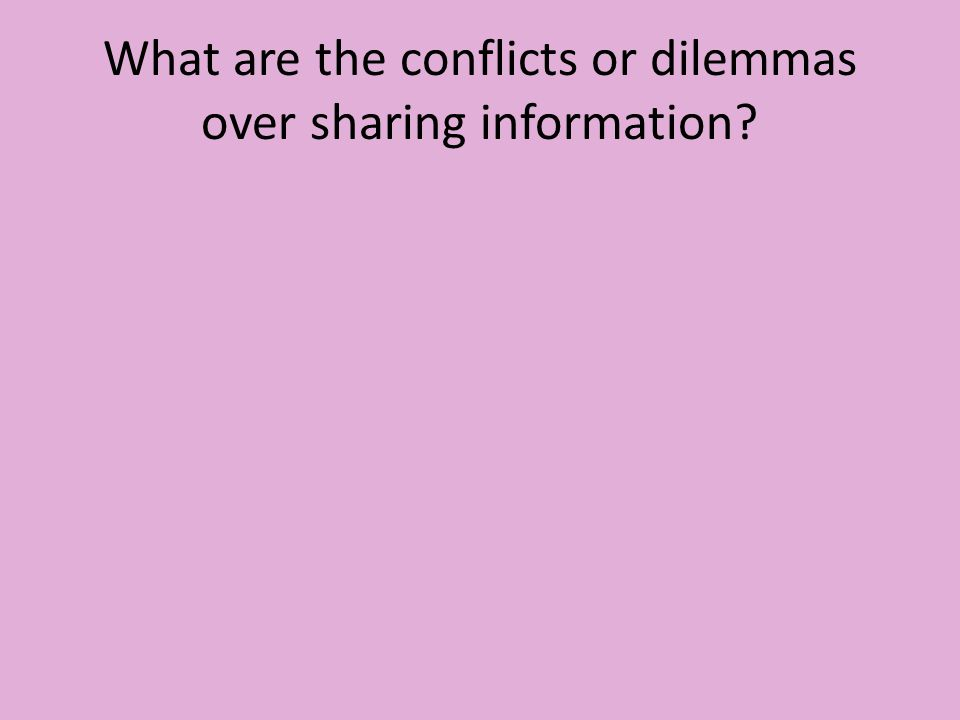 What are the conflicts or dilemmas over sharing information?