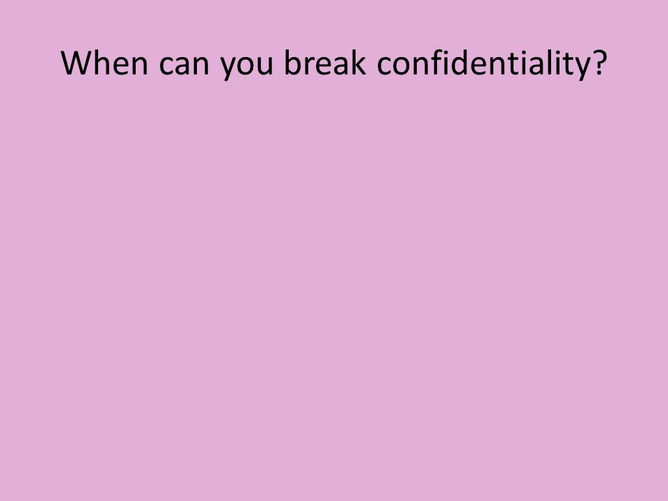 When can you break confidentiality?