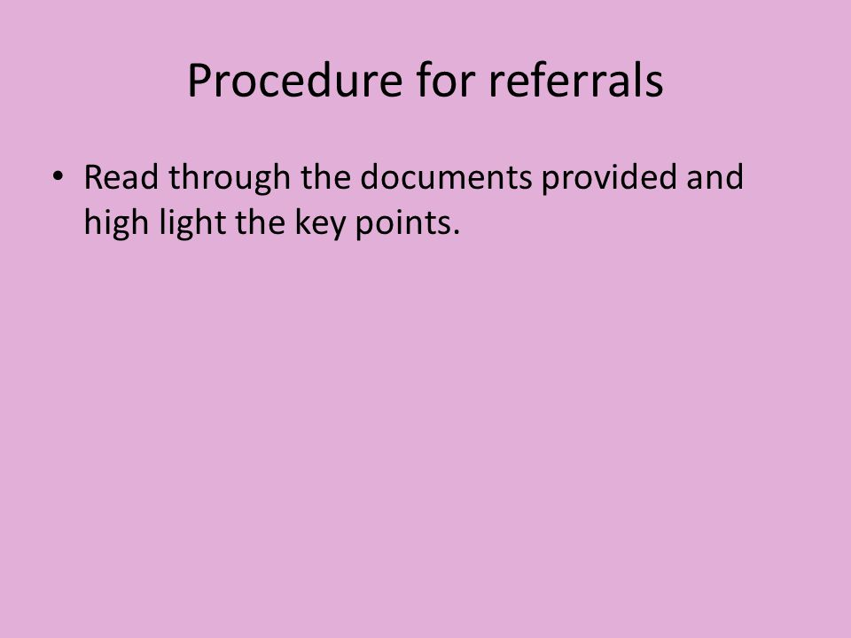 Procedure for referrals Read through the documents provided and high light the key points.