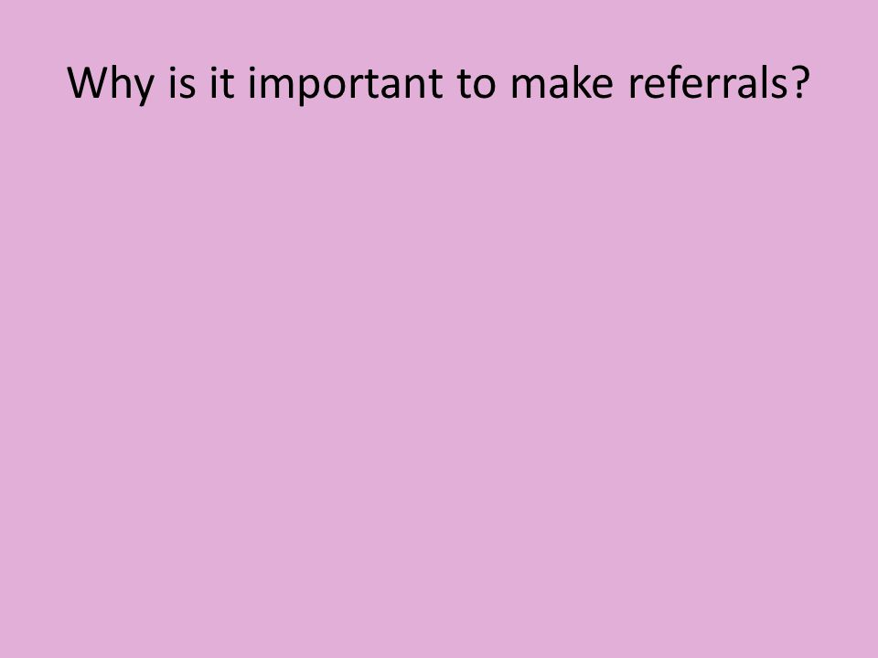 Why is it important to make referrals?