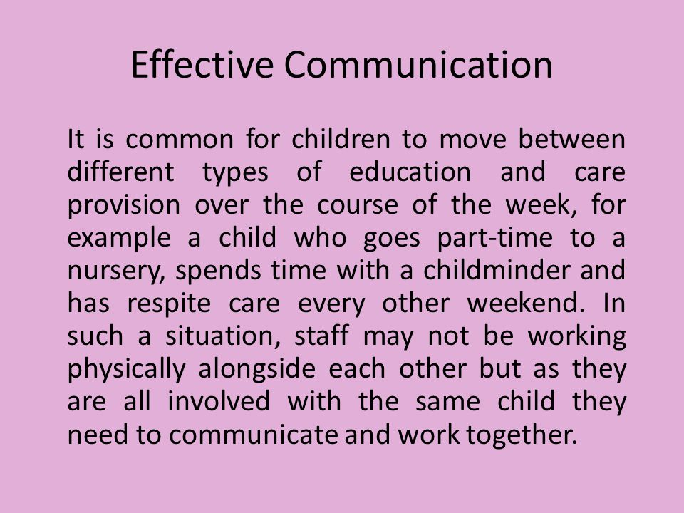 Effective Communication It is common for children to move between different types of education and care provision over the course of the week, for example a child who goes part-time to a nursery, spends time with a childminder and has respite care every other weekend.