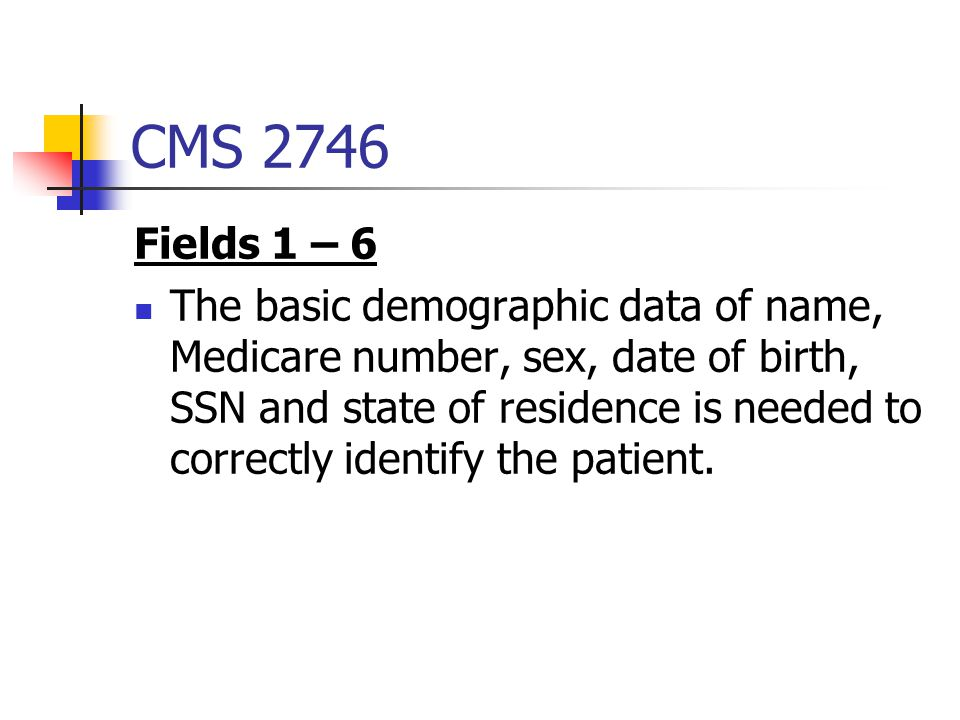 CMS 2746 Fields 1 – 6 The basic demographic data of name, Medicare number, sex, date of birth, SSN and state of residence is needed to correctly identify the patient.
