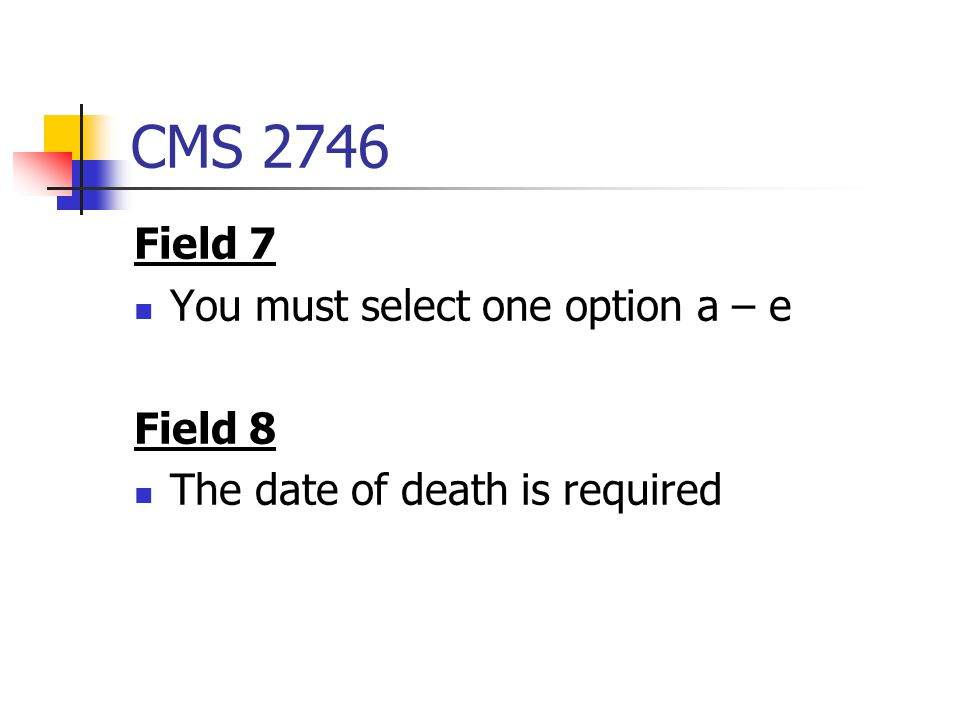 CMS 2746 Field 7 You must select one option a – e Field 8 The date of death is required