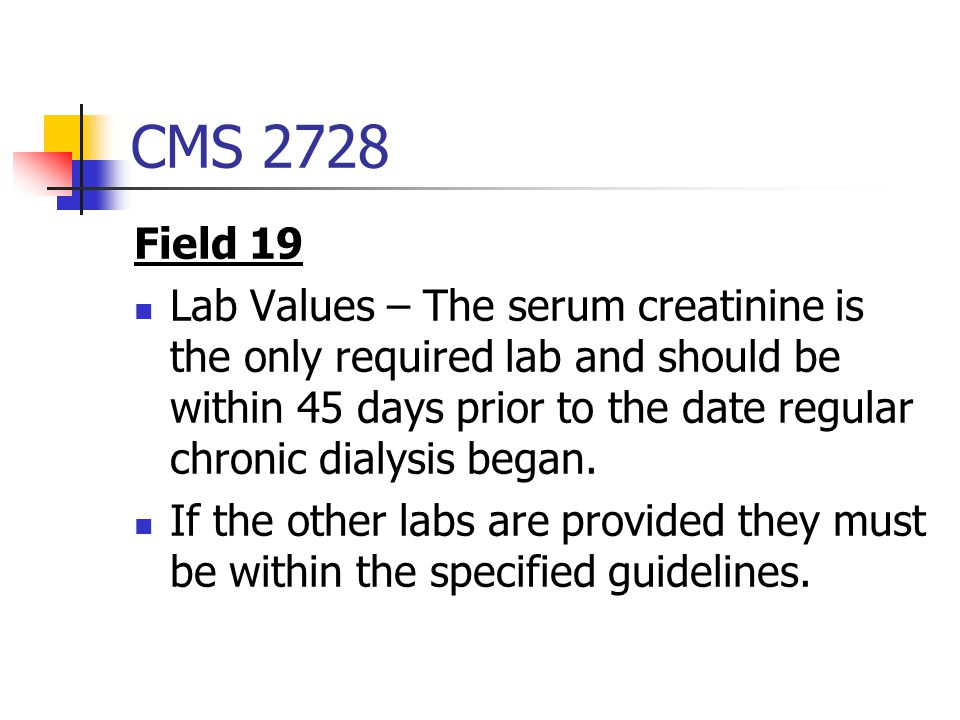 CMS 2728 Field 19 Lab Values – The serum creatinine is the only required lab and should be within 45 days prior to the date regular chronic dialysis began.