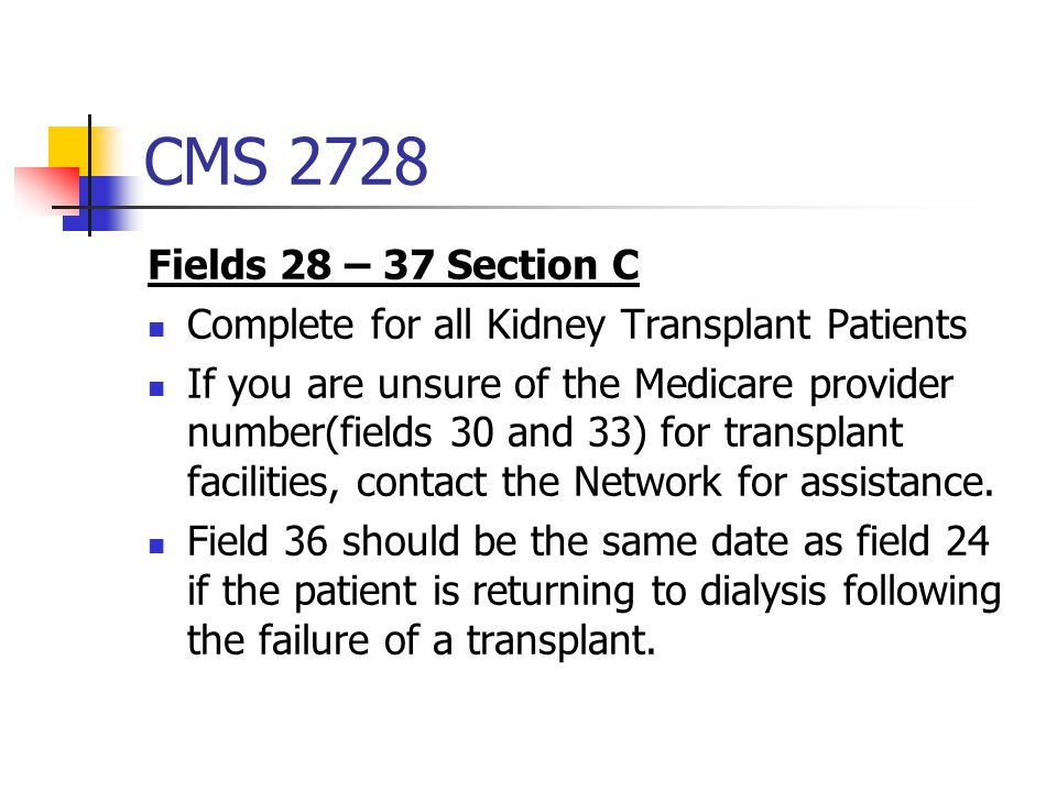 CMS 2728 Fields 28 – 37 Section C Complete for all Kidney Transplant Patients If you are unsure of the Medicare provider number(fields 30 and 33) for transplant facilities, contact the Network for assistance.