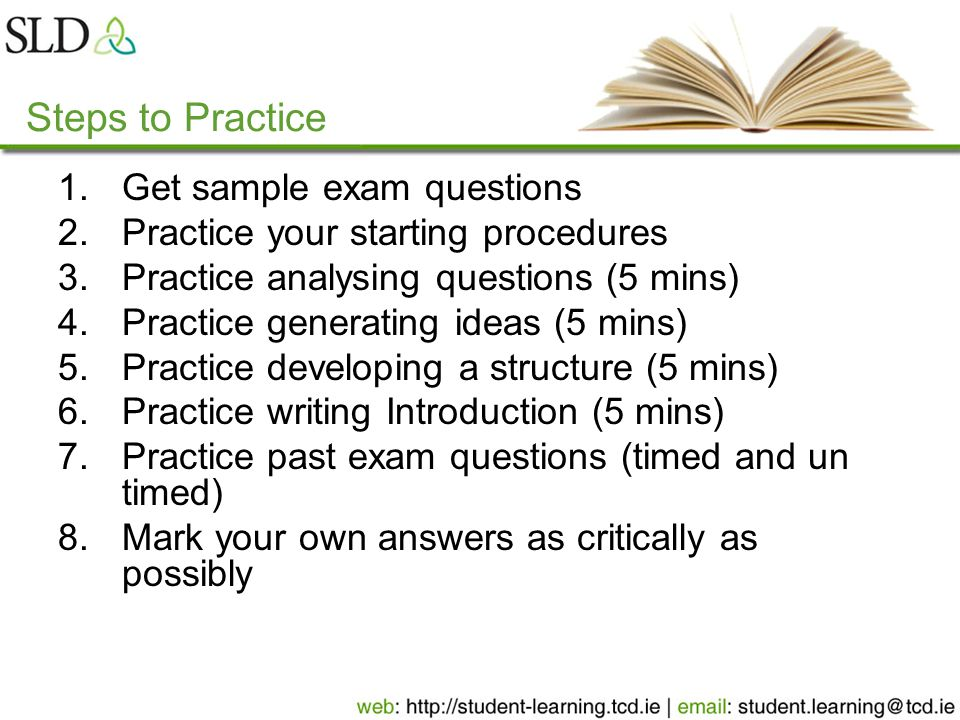 Steps to Practice 1.Get sample exam questions 2.Practice your starting procedures 3.Practice analysing questions (5 mins) 4.Practice generating ideas (5 mins) 5.Practice developing a structure (5 mins) 6.Practice writing Introduction (5 mins) 7.Practice past exam questions (timed and un timed) 8.Mark your own answers as critically as possibly