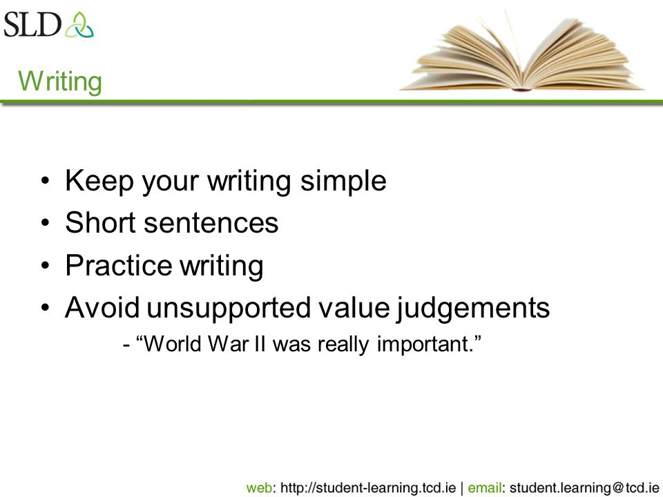 Writing Keep your writing simple Short sentences Practice writing Avoid unsupported value judgements - World War II was really important.