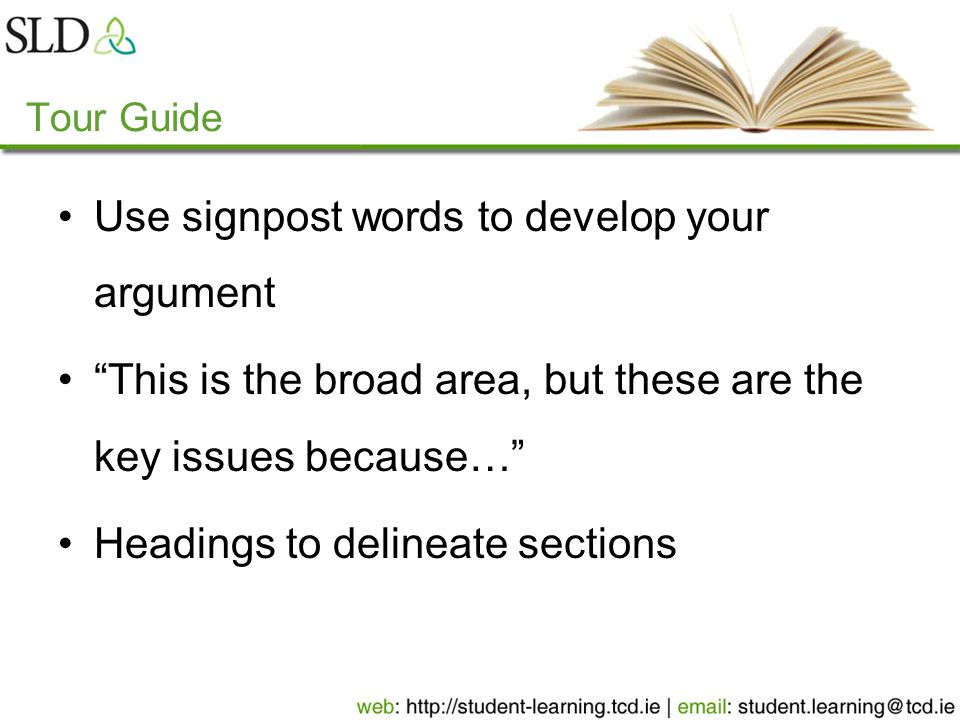 Tour Guide Use signpost words to develop your argument This is the broad area, but these are the key issues because… Headings to delineate sections