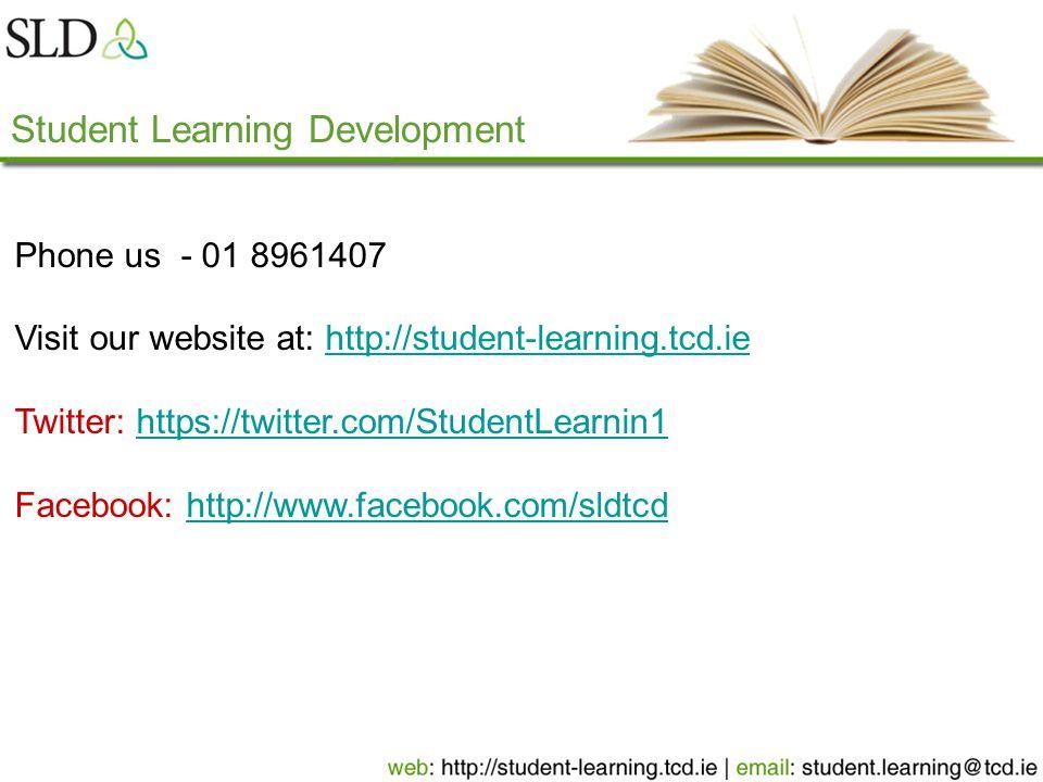Student Learning Development Phone us - 01 8961407 Visit our website at: http://student-learning.tcd.iehttp://student-learning.tcd.ie Twitter: https://twitter.com/StudentLearnin1https://twitter.com/StudentLearnin1 Facebook: http://www.facebook.com/sldtcdhttp://www.facebook.com/sldtcd