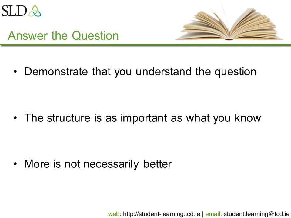 Answer the Question Demonstrate that you understand the question The structure is as important as what you know More is not necessarily better