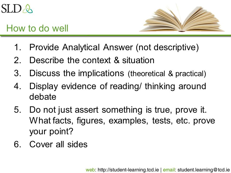 How to do well 1.Provide Analytical Answer (not descriptive) 2.Describe the context & situation 3.Discuss the implications (theoretical & practical) 4.Display evidence of reading/ thinking around debate 5.Do not just assert something is true, prove it.