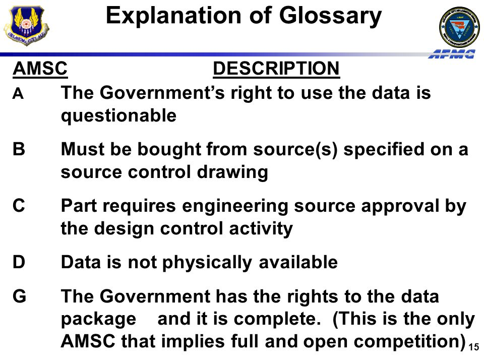 USAF BUSINESS SMALL 15 Explanation of Glossary AMSCDESCRIPTION A The Government's right to use the data is questionable BMust be bought from source(s) specified on a source control drawing CPart requires engineering source approval by the design control activity DData is not physically available GThe Government has the rights to the data package and it is complete.
