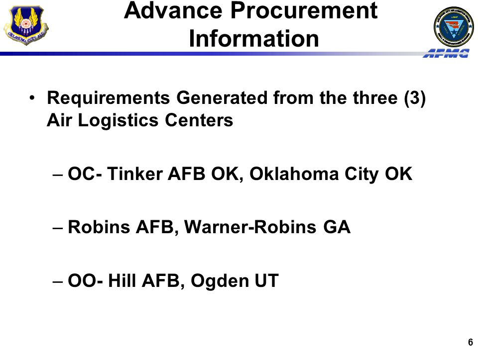 USAF BUSINESS SMALL 6 Advance Procurement Information Requirements Generated from the three (3) Air Logistics Centers –OC- Tinker AFB OK, Oklahoma City OK –Robins AFB, Warner-Robins GA –OO- Hill AFB, Ogden UT