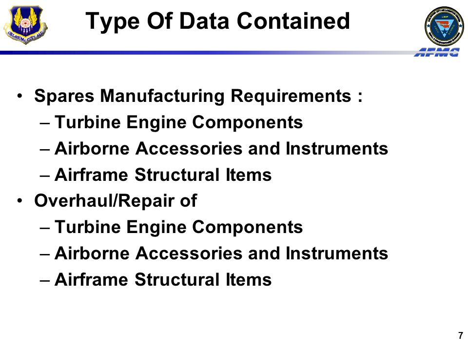 USAF BUSINESS SMALL 7 Type Of Data Contained Spares Manufacturing Requirements : –Turbine Engine Components –Airborne Accessories and Instruments –Airframe Structural Items Overhaul/Repair of –Turbine Engine Components –Airborne Accessories and Instruments –Airframe Structural Items