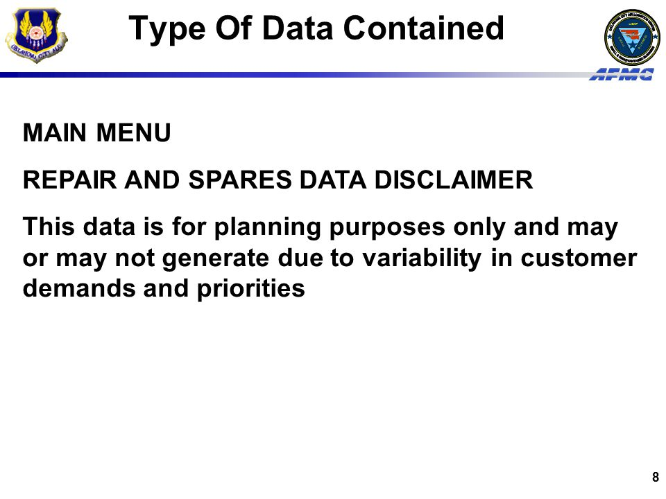 USAF BUSINESS SMALL 8 Type Of Data Contained MAIN MENU REPAIR AND SPARES DATA DISCLAIMER This data is for planning purposes only and may or may not generate due to variability in customer demands and priorities