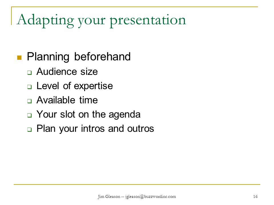 Jim Gleason -- jgleason@buzzwordinc.com 16 Adapting your presentation Planning beforehand  Audience size  Level of expertise  Available time  Your slot on the agenda  Plan your intros and outros