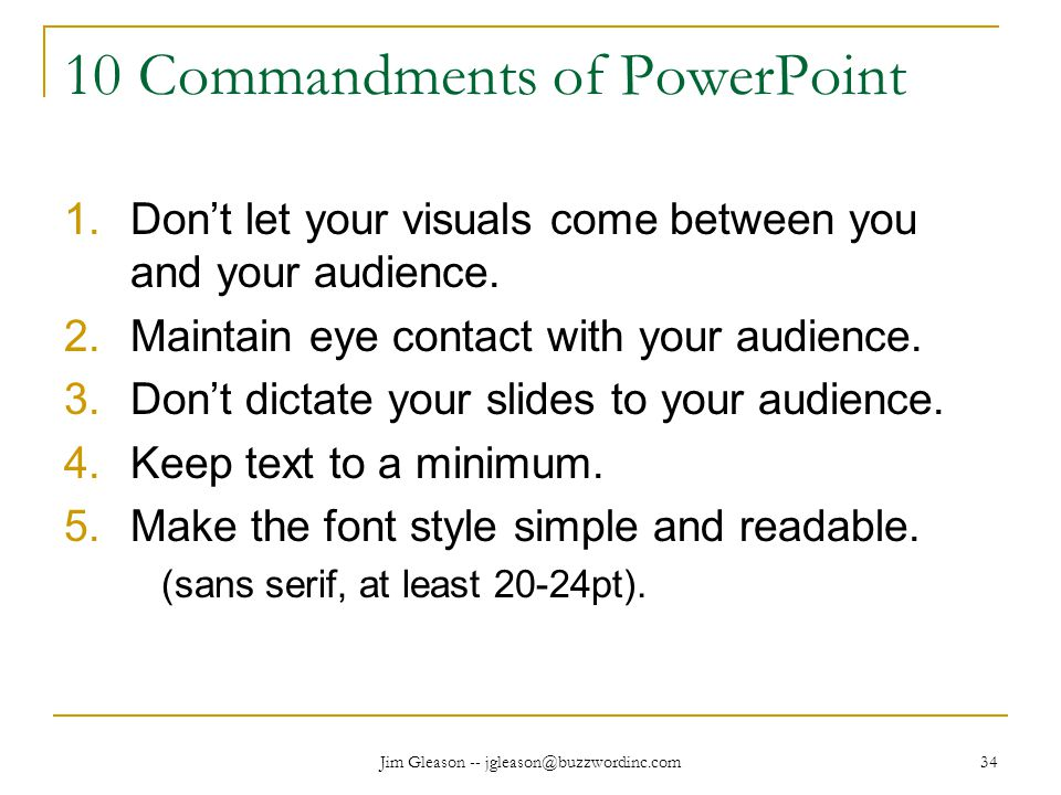 Jim Gleason -- jgleason@buzzwordinc.com 34 10 Commandments of PowerPoint 1.Don't let your visuals come between you and your audience.