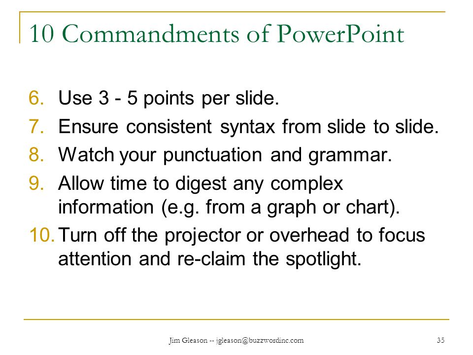 Jim Gleason -- jgleason@buzzwordinc.com 35 10 Commandments of PowerPoint 6.Use 3 - 5 points per slide.