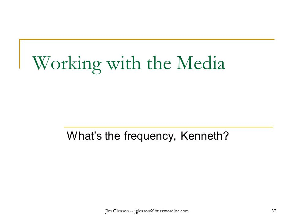 Jim Gleason -- jgleason@buzzwordinc.com37 Working with the Media What's the frequency, Kenneth?