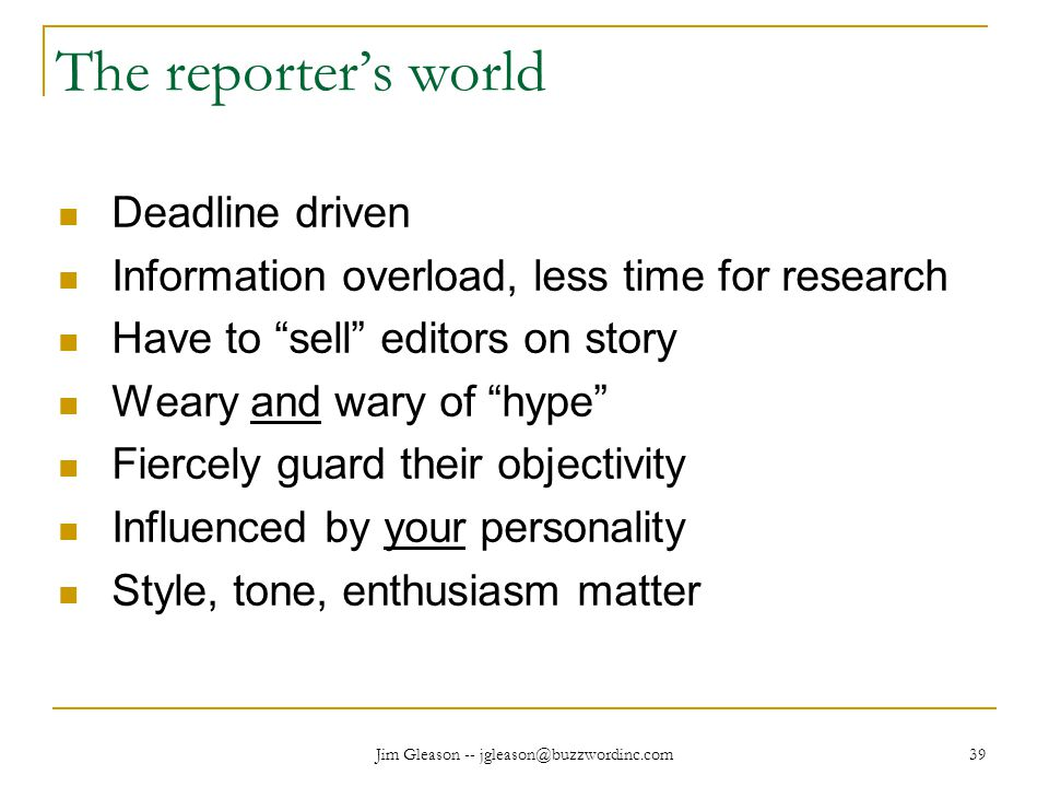 Jim Gleason -- jgleason@buzzwordinc.com 39 The reporter's world Deadline driven Information overload, less time for research Have to sell editors on story Weary and wary of hype Fiercely guard their objectivity Influenced by your personality Style, tone, enthusiasm matter