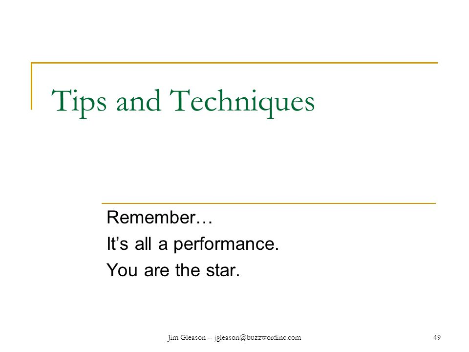 Jim Gleason -- jgleason@buzzwordinc.com49 Tips and Techniques Remember… It's all a performance.